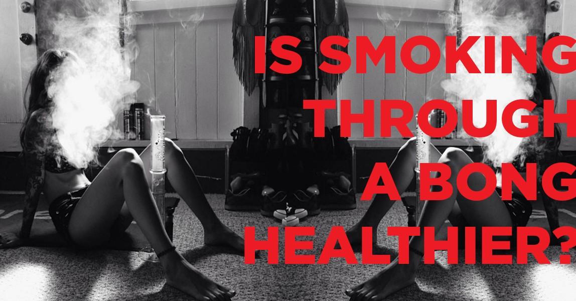IS SMOKING THROUGH A BONG HEALTHIER?